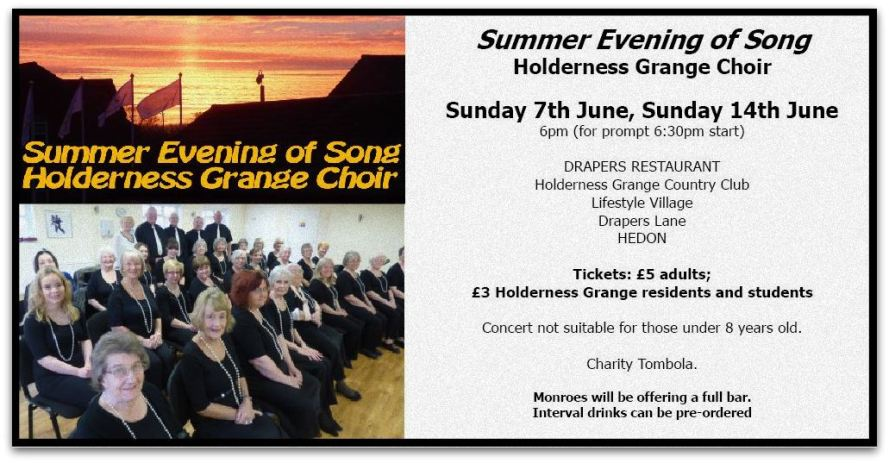 Summer Evening of Song Holderness Grange Choir  Sunday 7th June, Sunday 14th June 6pm (for prompt 6:30pm start)  DRAPERS RESTAURANT Holderness Grange Country Club Lifestyle Village Drapers Lane HEDON  Tickets: £5 adults;  £3 Holderness Grange residents and students  Concert not suitable for those under 8 years old.  Charity Tombola.  Monroes will be offering a full bar.  Interval drinks can be pre-ordered